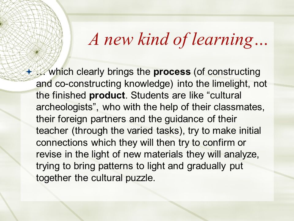 A new kind of learning… … which clearly brings the process (of constructing and co-constructing knowledge) into the limelight, not the finished product.