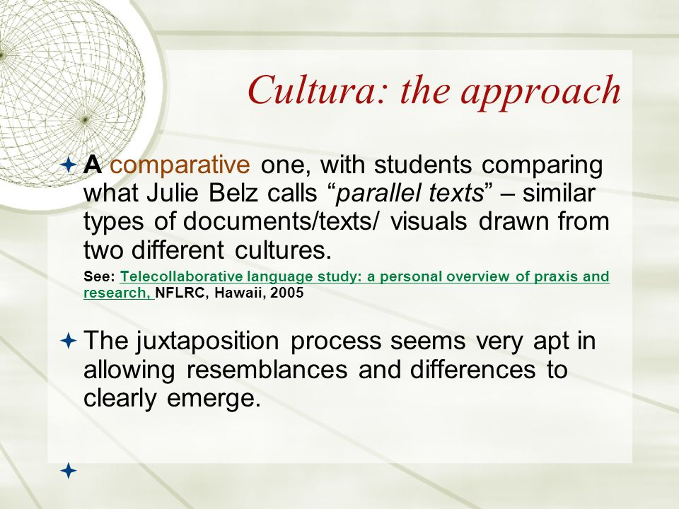 Cultura: the approach A comparative one, with students comparing what Julie Belz calls parallel texts – similar types of documents/texts/ visuals drawn from two different cultures.
