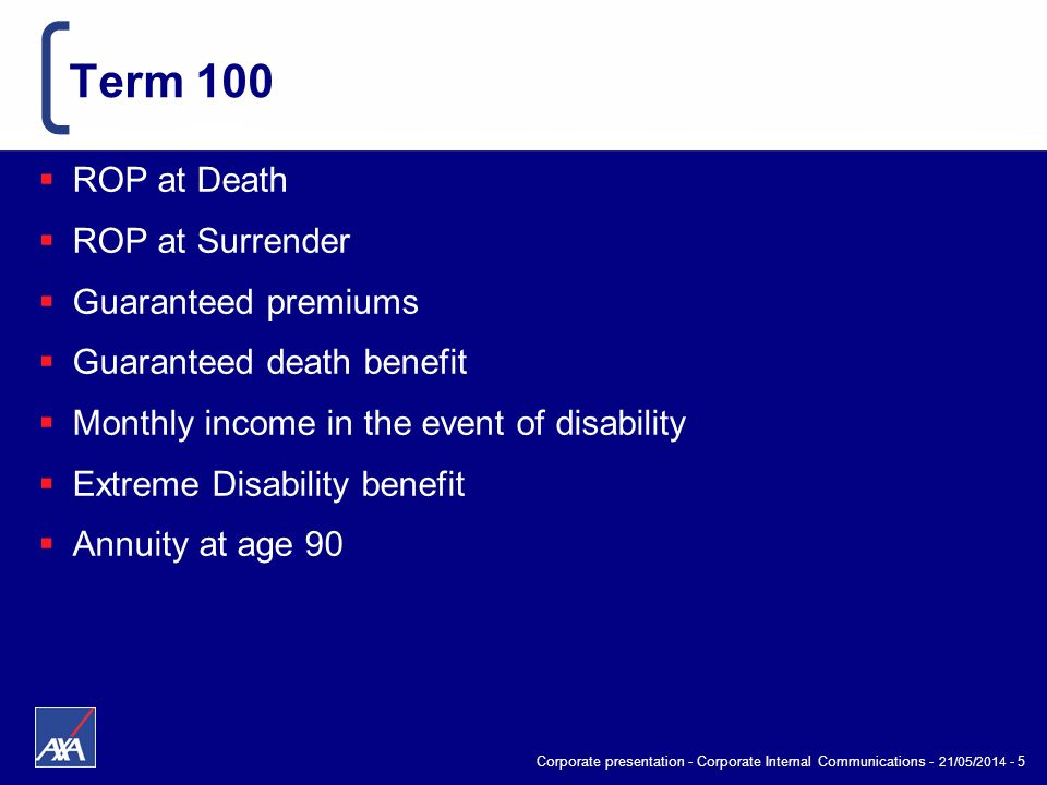 Corporate presentation - Corporate Internal Communications - 21/05/2014 - 5 Term 100 ROP at Death ROP at Surrender Guaranteed premiums Guaranteed deat