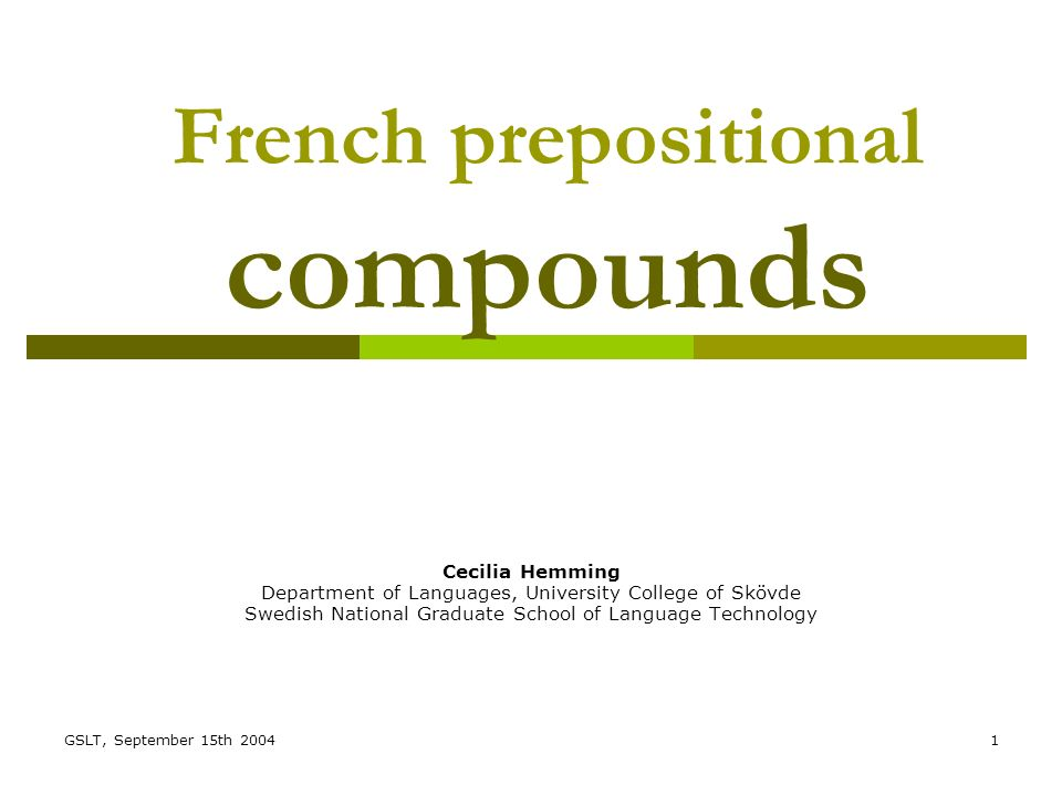 GSLT, September 15th 20041 French prepositional compounds Cecilia Hemming Department of Languages, University College of Skövde Swedish National Graduate School of Language Technology