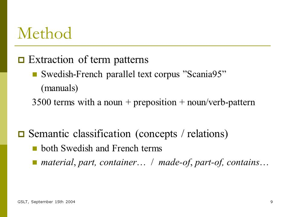 GSLT, September 15th 20049 Method Extraction of term patterns Swedish-French parallel text corpus Scania95 (manuals) 3500 terms with a noun + preposition + noun/verb-pattern Semantic classification (concepts / relations) both Swedish and French terms material, part, container… / made-of, part-of, contains…