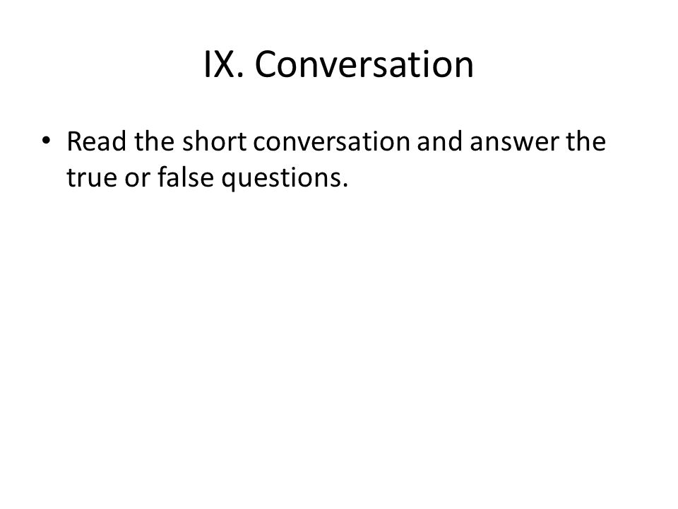 IX. Conversation Read the short conversation and answer the true or false questions.