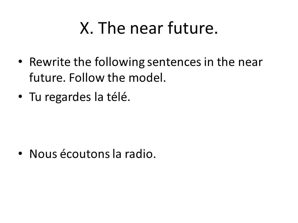 X. The near future. Rewrite the following sentences in the near future. Follow the model. Tu regardes la télé. Nous écoutons la radio.