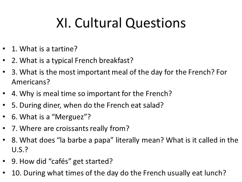 XI. Cultural Questions 1. What is a tartine? 2. What is a typical French breakfast? 3. What is the most important meal of the day for the French? For
