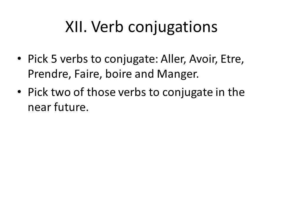 XII. Verb conjugations Pick 5 verbs to conjugate: Aller, Avoir, Etre, Prendre, Faire, boire and Manger. Pick two of those verbs to conjugate in the ne