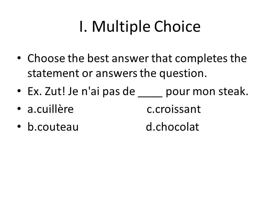 I. Multiple Choice Choose the best answer that completes the statement or answers the question. Ex. Zut! Je n'ai pas de ____ pour mon steak. a.cuillèr