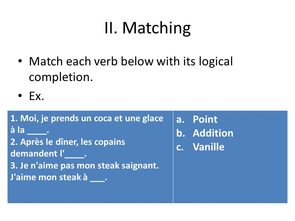 II. Matching Match each verb below with its logical completion. Ex. 1. Moi, je prends un coca et une glace à la ____. 2. Après le dîner, les copains d