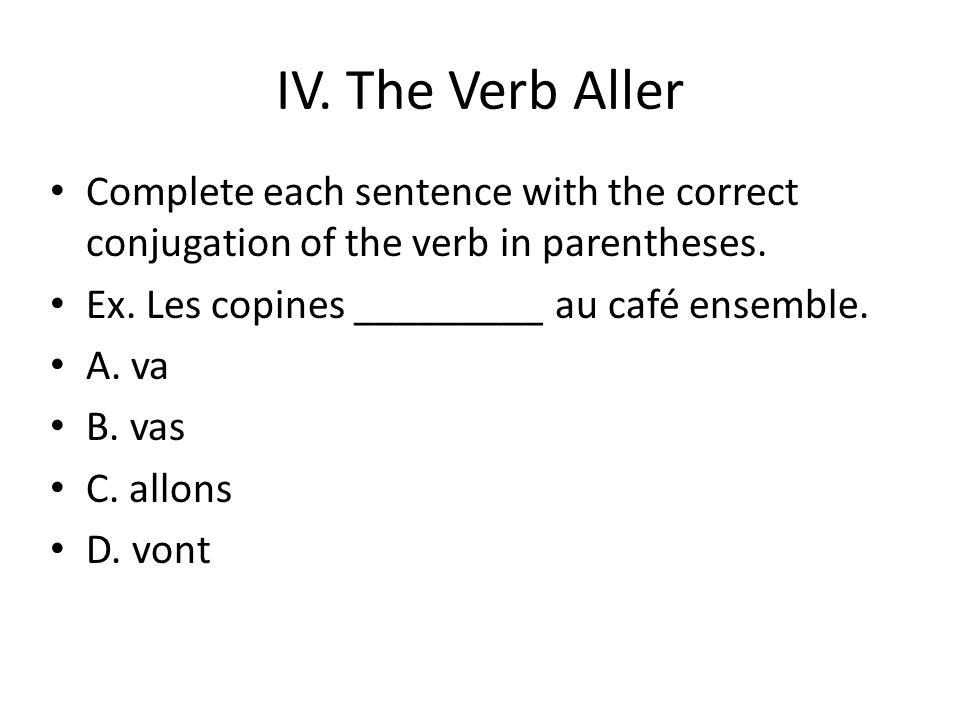 IV. The Verb Aller Complete each sentence with the correct conjugation of the verb in parentheses. Ex. Les copines _________ au café ensemble. A. va B