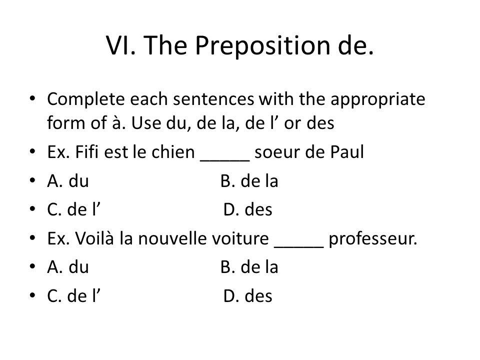 VI. The Preposition de. Complete each sentences with the appropriate form of à. Use du, de la, de l or des Ex. Fifi est le chien _____ soeur de Paul A