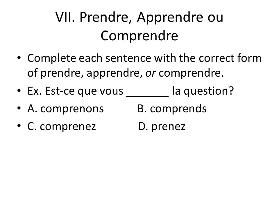 VII. Prendre, Apprendre ou Comprendre Complete each sentence with the correct form of prendre, apprendre, or comprendre. Ex. Est-ce que vous _______ l