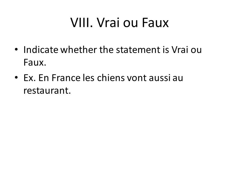 VIII. Vrai ou Faux Indicate whether the statement is Vrai ou Faux. Ex. En France les chiens vont aussi au restaurant.