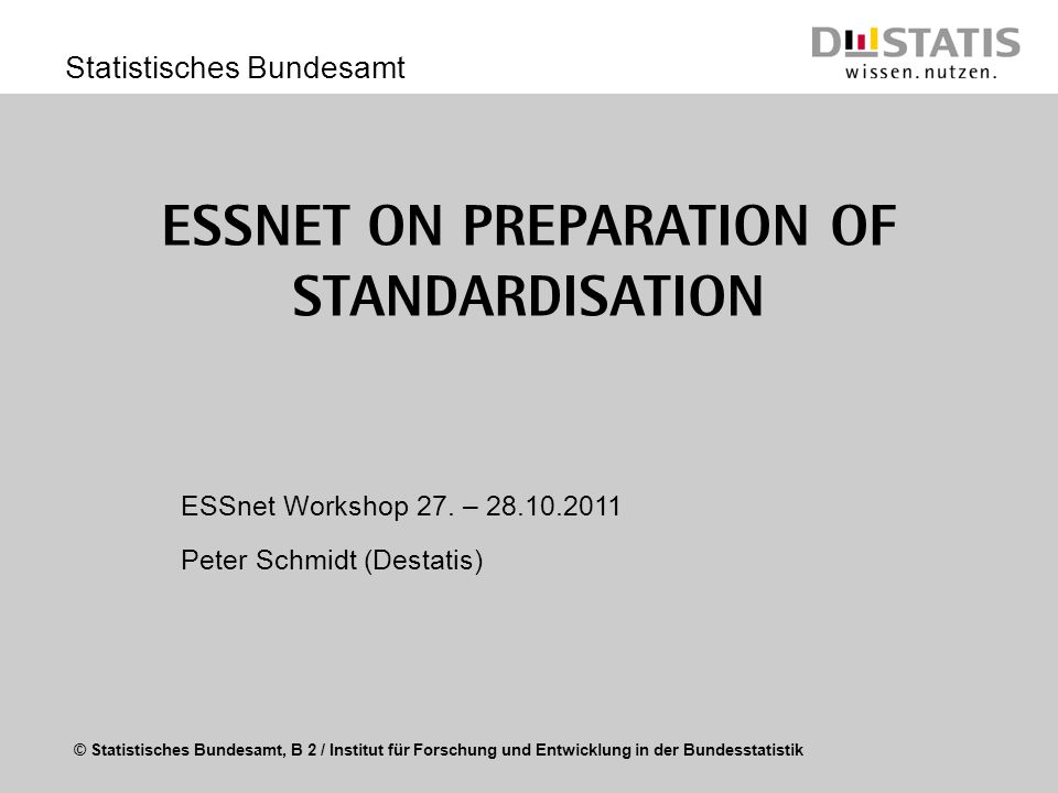 © Statistisches Bundesamt, B 2 / Institut für Forschung und Entwicklung in der Bundesstatistik Statistisches Bundesamt ESSnet on Preparation of Standardisation ESSnet Workshop 27.