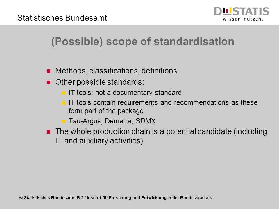 © Statistisches Bundesamt, B 2 / Institut für Forschung und Entwicklung in der Bundesstatistik Statistisches Bundesamt (Possible) scope of standardisation Methods, classifications, definitions Other possible standards: IT tools: not a documentary standard IT tools contain requirements and recommendations as these form part of the package Tau-Argus, Demetra, SDMX The whole production chain is a potential candidate (including IT and auxiliary activities)