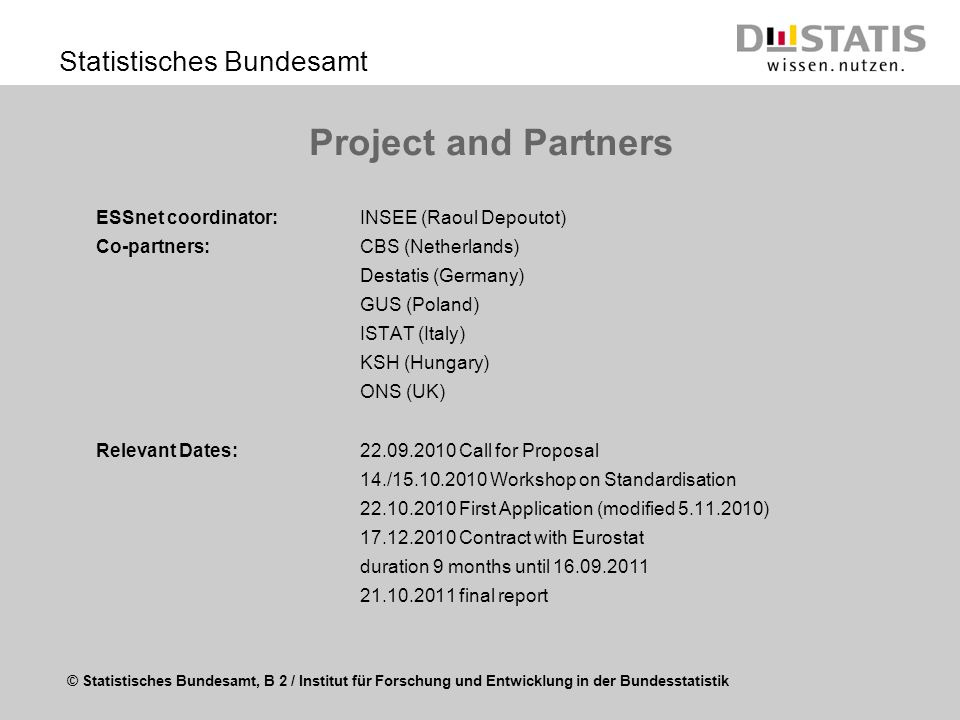 © Statistisches Bundesamt, B 2 / Institut für Forschung und Entwicklung in der Bundesstatistik Statistisches Bundesamt Project and Partners ESSnet coordinator: INSEE (Raoul Depoutot) Co-partners: CBS (Netherlands) Destatis (Germany) GUS (Poland) ISTAT (Italy) KSH (Hungary) ONS (UK) Relevant Dates:22.09.2010 Call for Proposal 14./15.10.2010 Workshop on Standardisation 22.10.2010 First Application (modified 5.11.2010) 17.12.2010 Contract with Eurostat duration 9 months until 16.09.2011 21.10.2011 final report