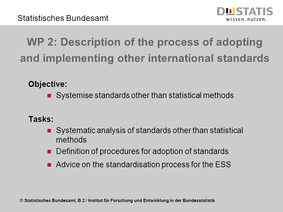 © Statistisches Bundesamt, B 2 / Institut für Forschung und Entwicklung in der Bundesstatistik Statistisches Bundesamt WP 2: Description of the process of adopting and implementing other international standards Objective: Systemise standards other than statistical methods Tasks: Systematic analysis of standards other than statistical methods Definition of procedures for adoption of standards Advice on the standardisation process for the ESS