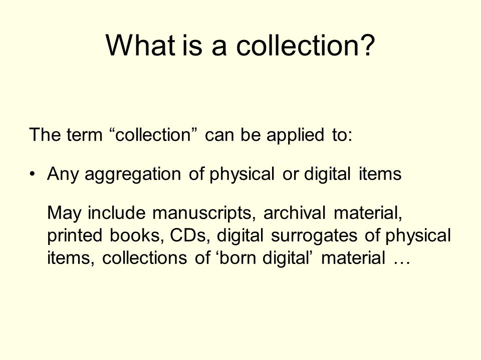 The term collection can be applied to: Any aggregation of physical or digital items May include manuscripts, archival material, printed books, CDs, digital surrogates of physical items, collections of born digital material …