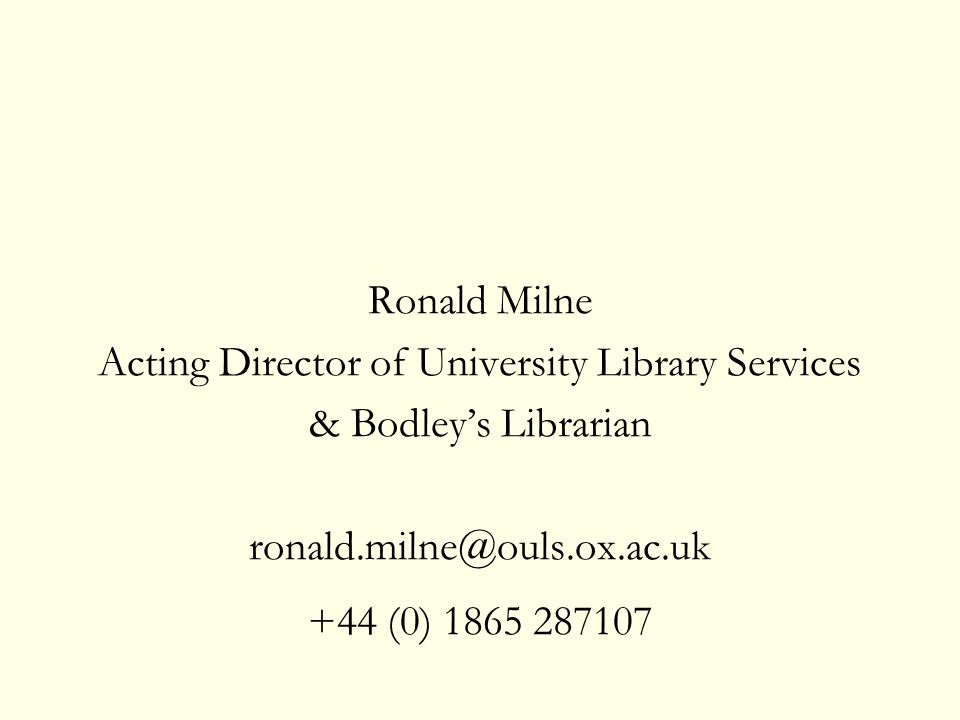 Ronald Milne Acting Director of University Library Services & Bodleys Librarian ronald.milne@ouls.ox.ac.uk +44 (0) 1865 287107