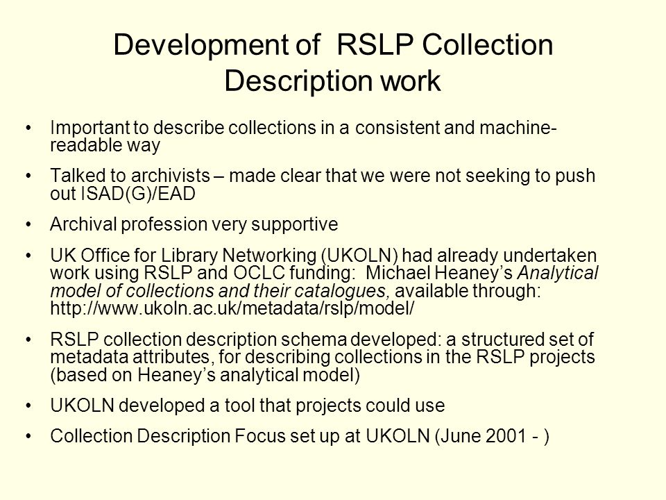 Development of RSLP Collection Description work Important to describe collections in a consistent and machine- readable way Talked to archivists – made clear that we were not seeking to push out ISAD(G)/EAD Archival profession very supportive UK Office for Library Networking (UKOLN) had already undertaken work using RSLP and OCLC funding: Michael Heaneys Analytical model of collections and their catalogues, available through: http://www.ukoln.ac.uk/metadata/rslp/model/ RSLP collection description schema developed: a structured set of metadata attributes, for describing collections in the RSLP projects (based on Heaneys analytical model) UKOLN developed a tool that projects could use Collection Description Focus set up at UKOLN (June 2001 - )