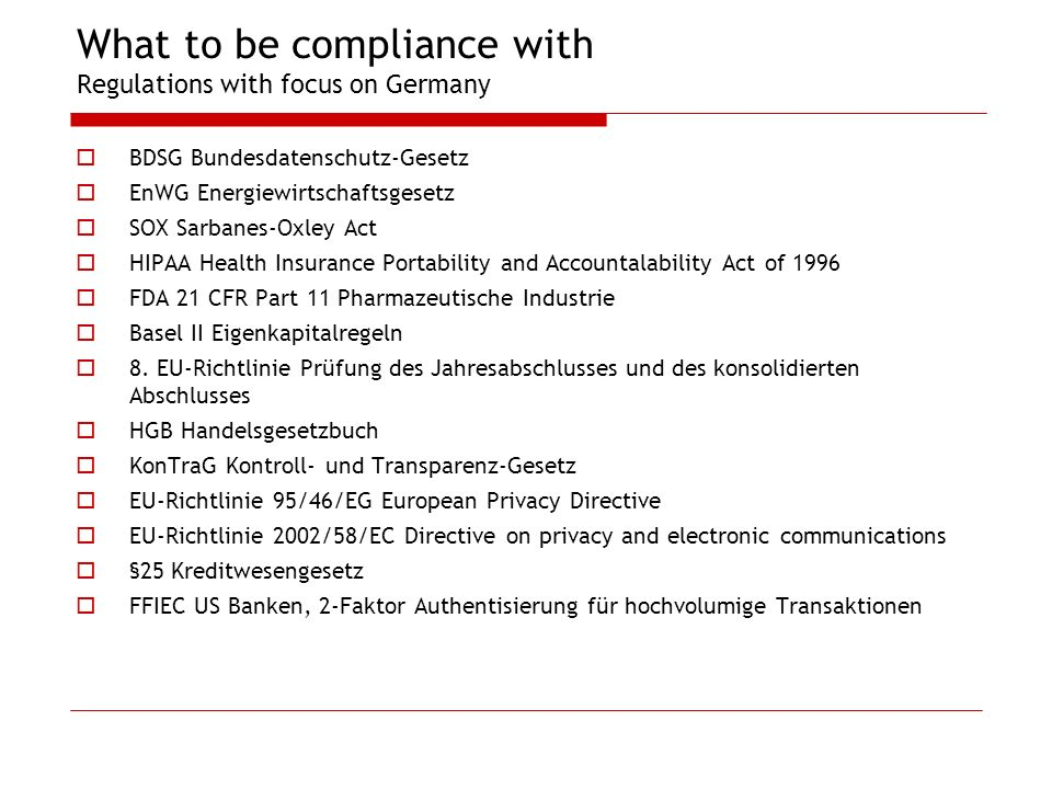 What to be compliance with Regulations with focus on Germany BDSG Bundesdatenschutz-Gesetz EnWG Energiewirtschaftsgesetz SOX Sarbanes-Oxley Act HIPAA Health Insurance Portability and Accountalability Act of 1996 FDA 21 CFR Part 11 Pharmazeutische Industrie Basel II Eigenkapitalregeln 8.