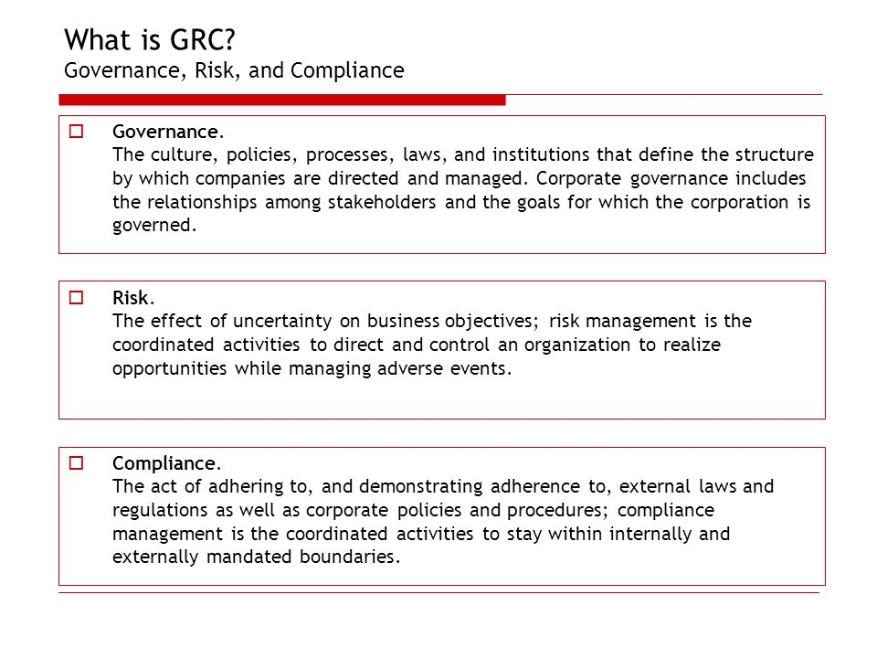 What is GRC? Governance, Risk, and Compliance Governance. The culture, policies, processes, laws, and institutions that define the structure by which