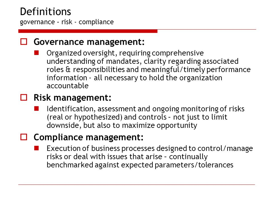 Definitions governance – risk - compliance Governance management: Organized oversight, requiring comprehensive understanding of mandates, clarity regarding associated roles & responsibilities and meaningful/timely performance information - all necessary to hold the organization accountable Risk management: Identification, assessment and ongoing monitoring of risks (real or hypothesized) and controls – not just to limit downside, but also to maximize opportunity Compliance management: Execution of business processes designed to control/manage risks or deal with issues that arise – continually benchmarked against expected parameters/tolerances