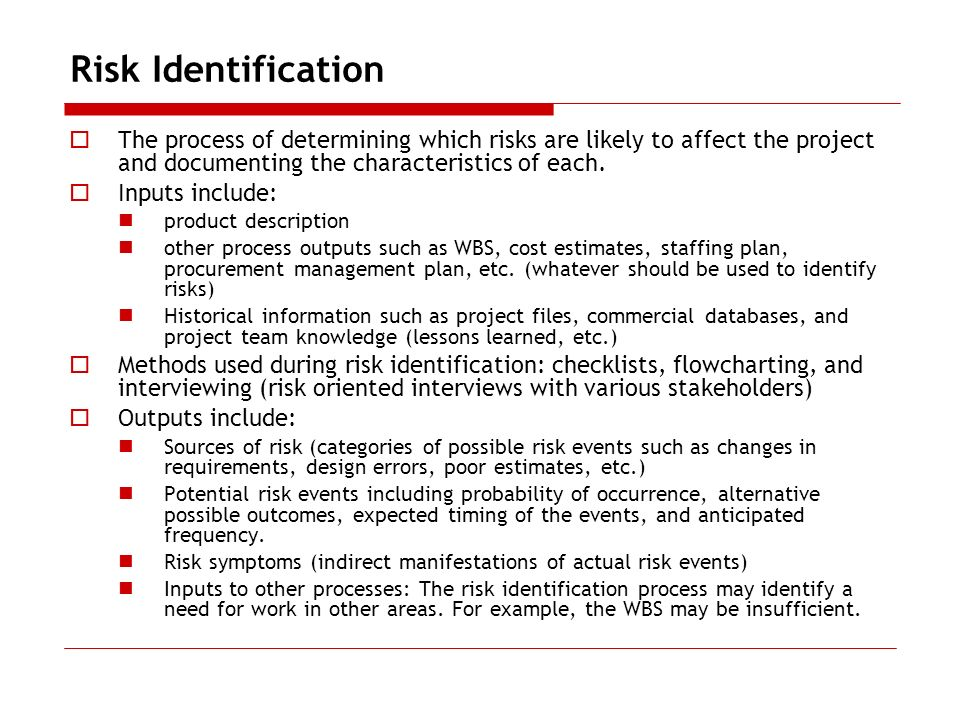 Risk Identification The process of determining which risks are likely to affect the project and documenting the characteristics of each. Inputs includ