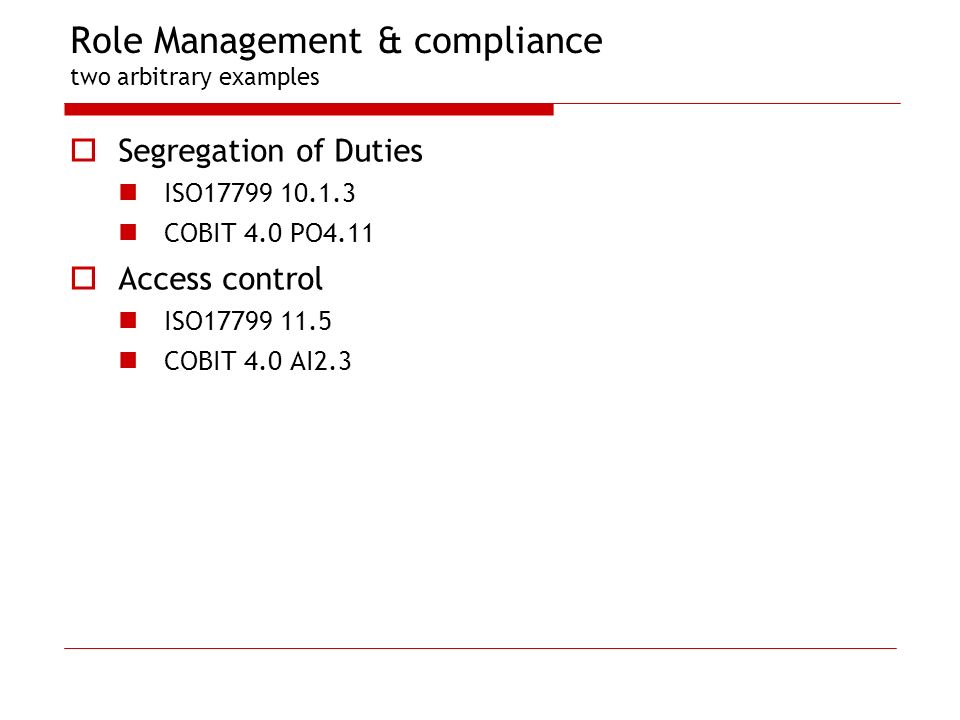 Role Management & compliance two arbitrary examples Segregation of Duties ISO17799 10.1.3 COBIT 4.0 PO4.11 Access control ISO17799 11.5 COBIT 4.0 AI2.3