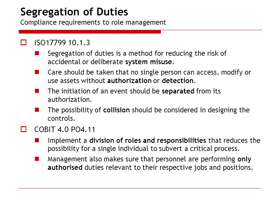 Segregation of Duties Compliance requirements to role management ISO17799 10.1.3 Segregation of duties is a method for reducing the risk of accidental or deliberate system misuse.