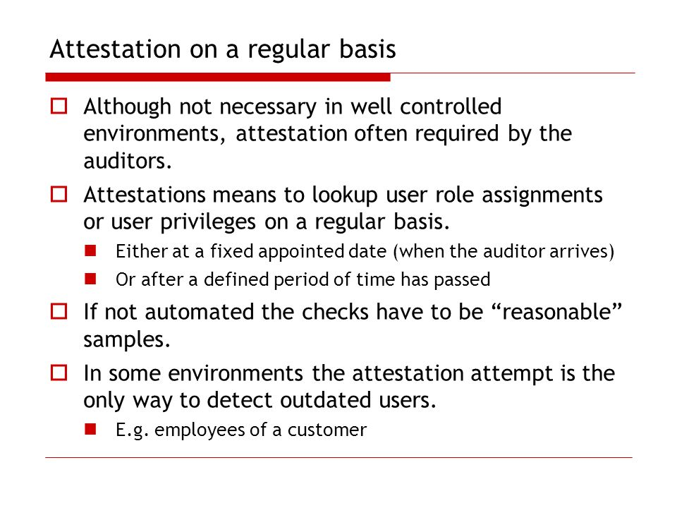 Attestation on a regular basis Although not necessary in well controlled environments, attestation often required by the auditors. Attestations means