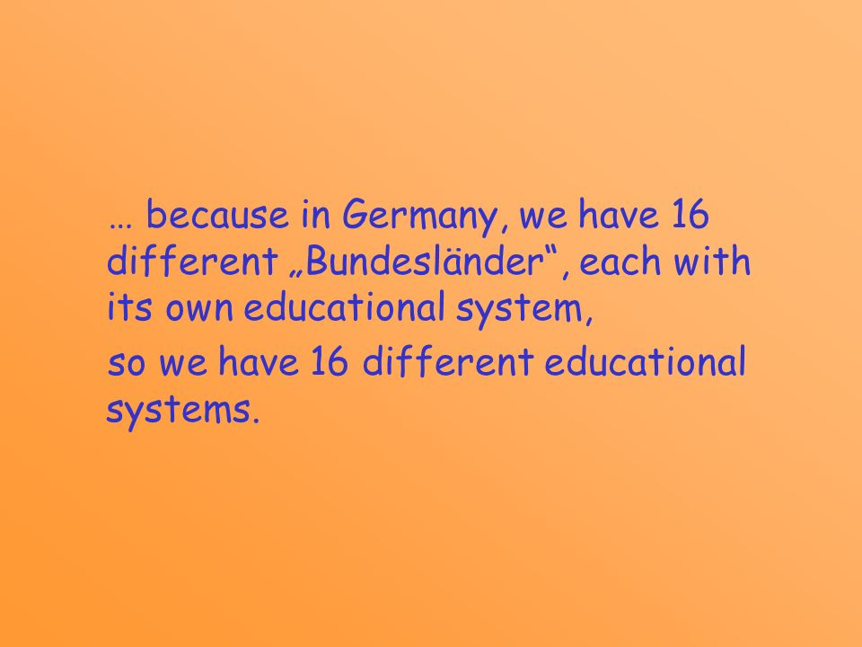 … because in Germany, we have 16 different Bundesländer, each with its own educational system, so we have 16 different educational systems.