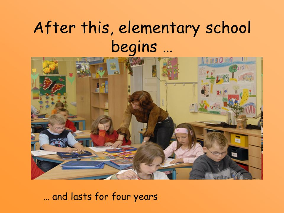 After this, elementary school begins … … and lasts for four years