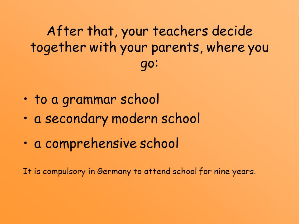 After that, your teachers decide together with your parents, where you go: to a grammar school a secondary modern school a comprehensive school It is
