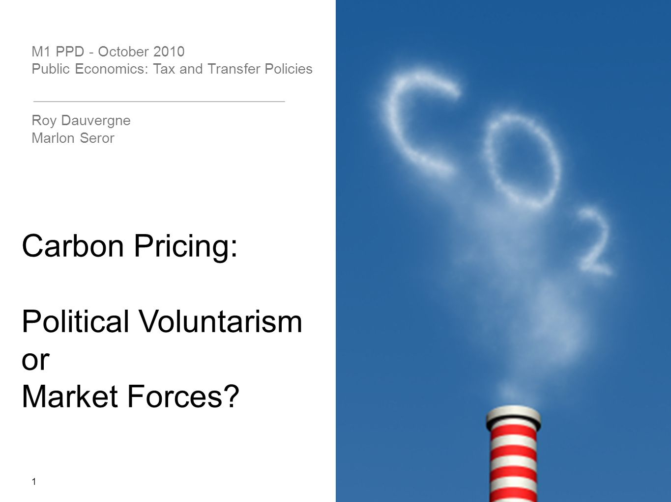 M1 PPD - October 2010 Public Economics: Tax and Transfer Policies Roy Dauvergne Marlon Seror 1 Carbon Pricing: Political Voluntarism or Market Forces