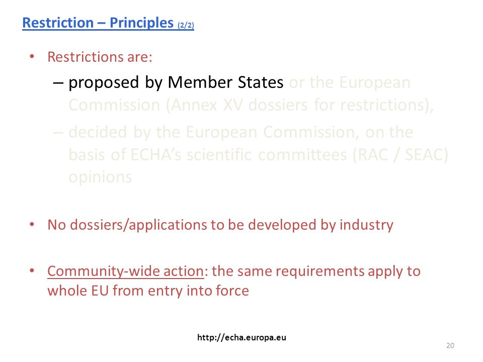 20 http://echa.europa.eu Restriction – Principles (2/2) Restrictions are: – proposed by Member States or the European Commission (Annex XV dossiers for restrictions), – decided by the European Commission, on the basis of ECHAs scientific committees (RAC / SEAC) opinions No dossiers/applications to be developed by industry Community-wide action: the same requirements apply to whole EU from entry into force