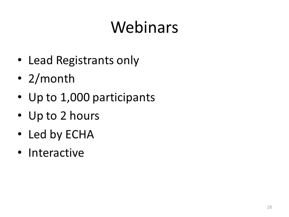 28 Webinars Lead Registrants only 2/month Up to 1,000 participants Up to 2 hours Led by ECHA Interactive
