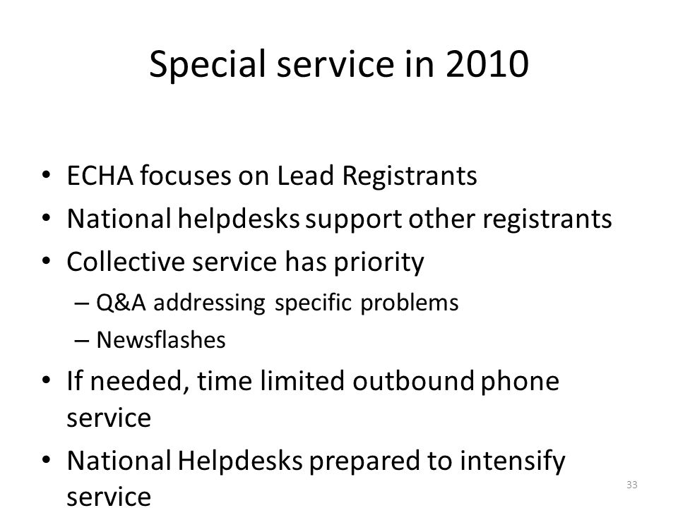 33 Special service in 2010 ECHA focuses on Lead Registrants National helpdesks support other registrants Collective service has priority – Q&A addressing specific problems – Newsflashes If needed, time limited outbound phone service National Helpdesks prepared to intensify service