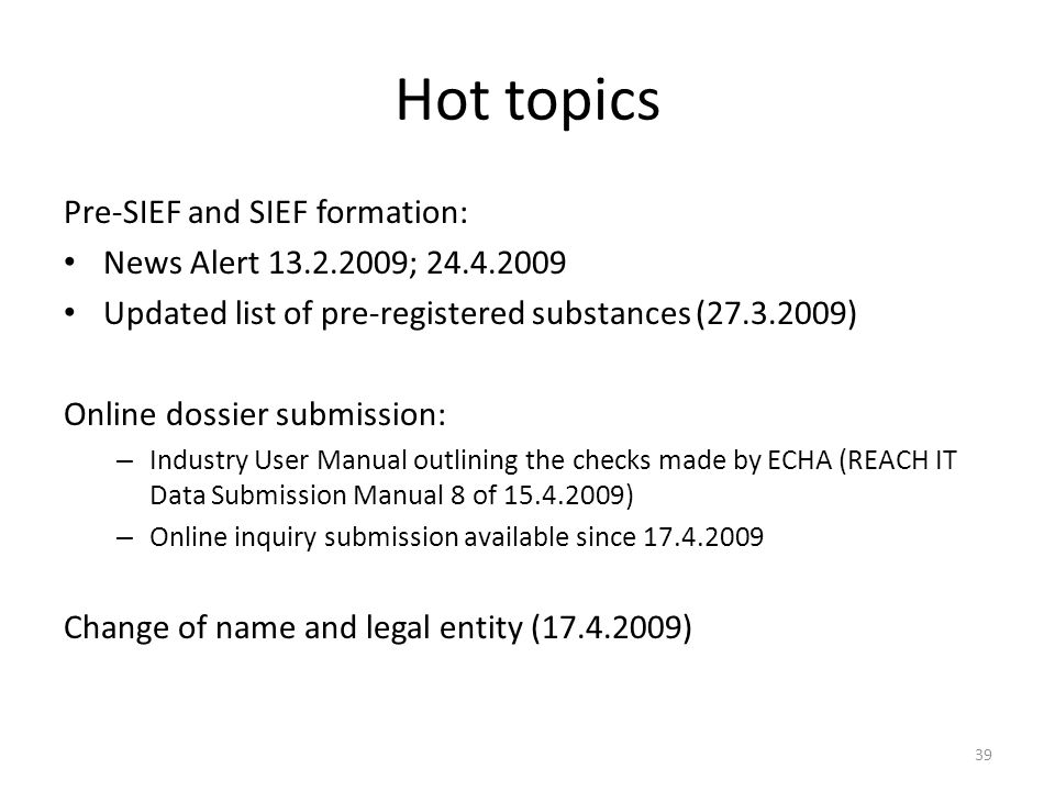 39 Hot topics Pre-SIEF and SIEF formation: News Alert 13.2.2009; 24.4.2009 Updated list of pre-registered substances (27.3.2009) Online dossier submission: – Industry User Manual outlining the checks made by ECHA (REACH IT Data Submission Manual 8 of 15.4.2009) – Online inquiry submission available since 17.4.2009 Change of name and legal entity (17.4.2009)