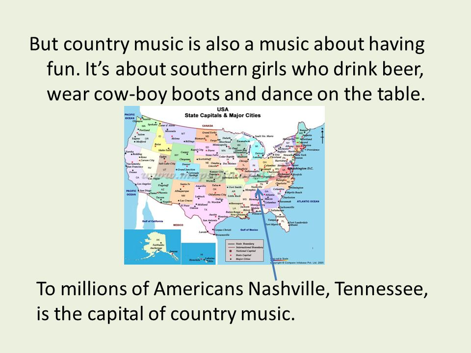 But country music is also a music about having fun. Its about southern girls who drink beer, wear cow-boy boots and dance on the table. To millions of