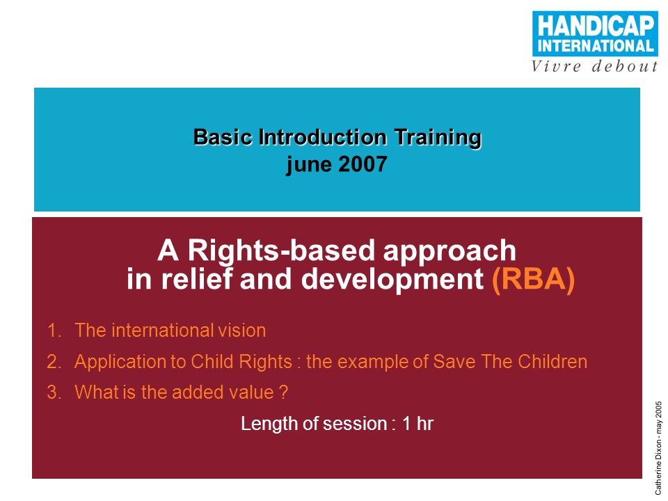 1 A Rights-based approach in relief and development (RBA) 1.The international vision 2.Application to Child Rights : the example of Save The Children 3.What is the added value .