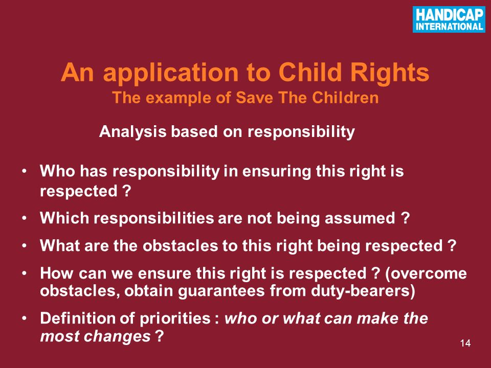 14 Analysis based on responsibility An application to Child Rights The example of Save The Children Who has responsibility in ensuring this right is respected .