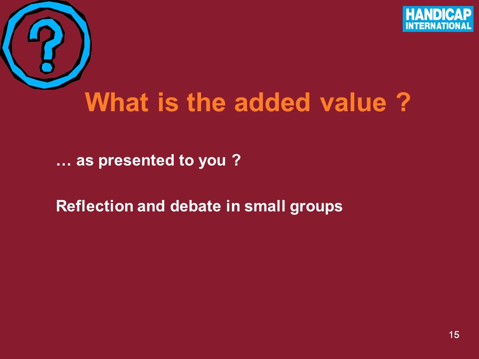 15 What is the added value … as presented to you Reflection and debate in small groups