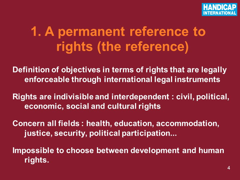 4 Definition of objectives in terms of rights that are legally enforceable through international legal instruments Rights are indivisible and interdependent : civil, political, economic, social and cultural rights Concern all fields : health, education, accommodation, justice, security, political participation...