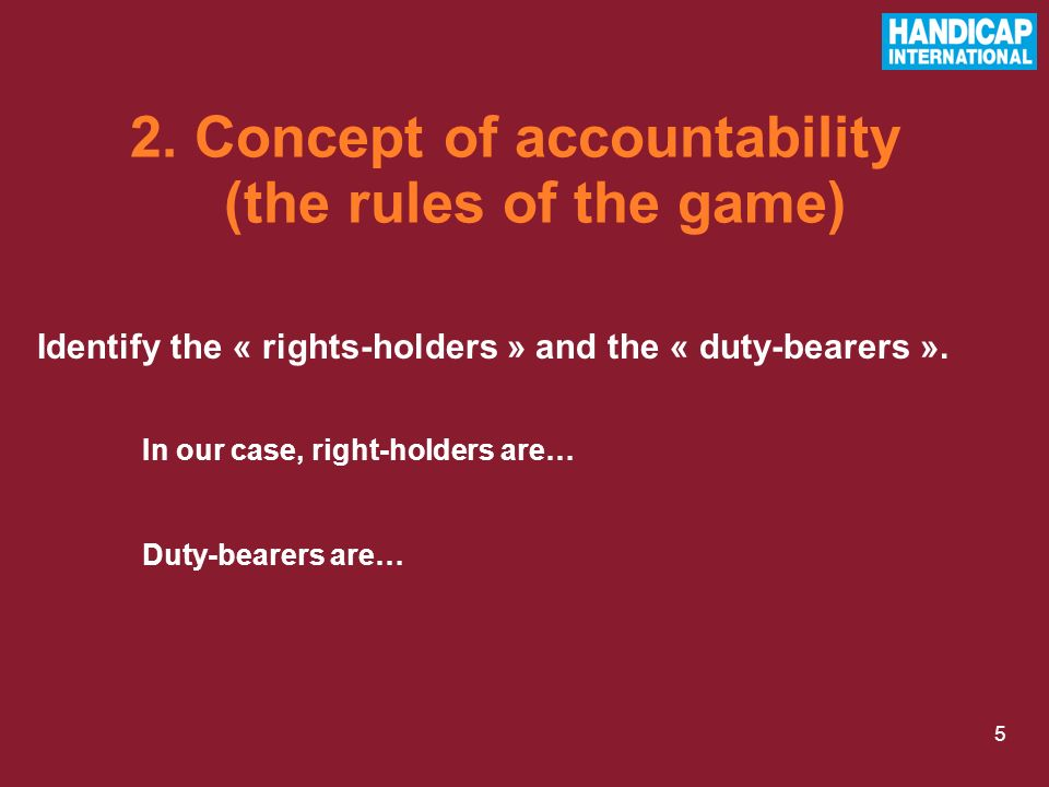 5 Identify the « rights-holders » and the « duty-bearers ». 2. Concept of accountability (the rules of the game) In our case, right-holders are… Duty-