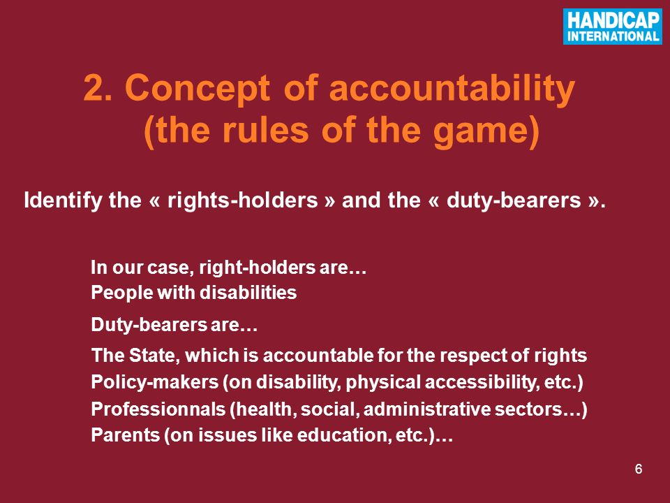 6 Identify the « rights-holders » and the « duty-bearers ». In our case, right-holders are… People with disabilities Duty-bearers are… The State, whic