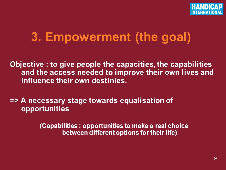 9 Objective : to give people the capacities, the capabilities and the access needed to improve their own lives and influence their own destinies. => A