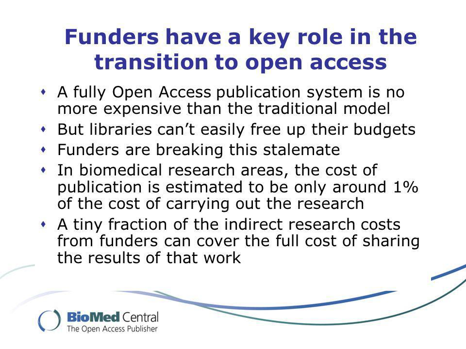 Funders have a key role in the transition to open access A fully Open Access publication system is no more expensive than the traditional model But libraries cant easily free up their budgets Funders are breaking this stalemate In biomedical research areas, the cost of publication is estimated to be only around 1% of the cost of carrying out the research A tiny fraction of the indirect research costs from funders can cover the full cost of sharing the results of that work