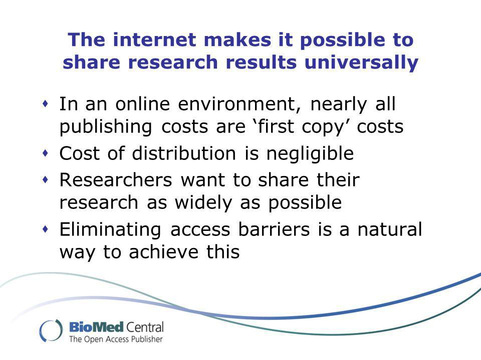 The internet makes it possible to share research results universally In an online environment, nearly all publishing costs are first copy costs Cost of distribution is negligible Researchers want to share their research as widely as possible Eliminating access barriers is a natural way to achieve this