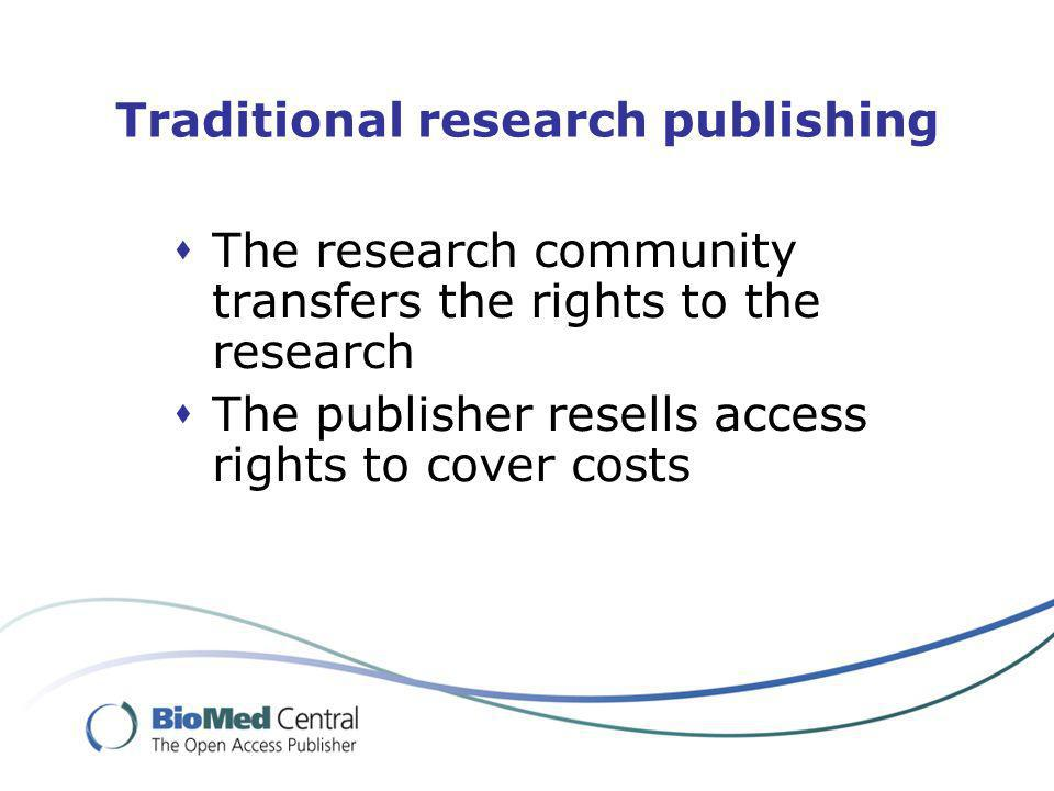 Traditional research publishing The research community transfers the rights to the research The publisher resells access rights to cover costs