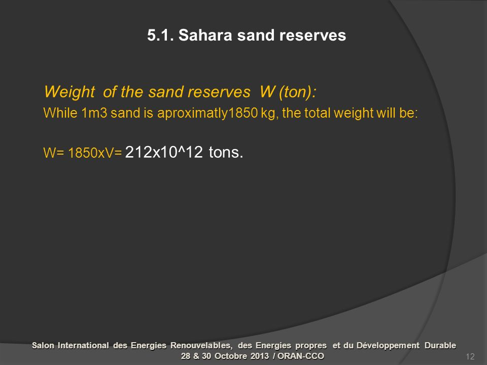 Weight of the sand reserves W (ton): While 1m3 sand is aproximatly1850 kg, the total weight will be: W= 1850xV= 212x10^12 tons. 5.1. Sahara sand reser