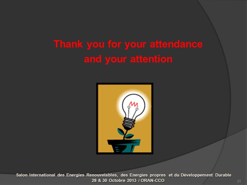 Thank you for your attendance and your attention 21 Salon International des Energies Renouvelables, des Energies propres et du Développement Durable 28 & 30 Octobre 2013 / ORAN-CCO